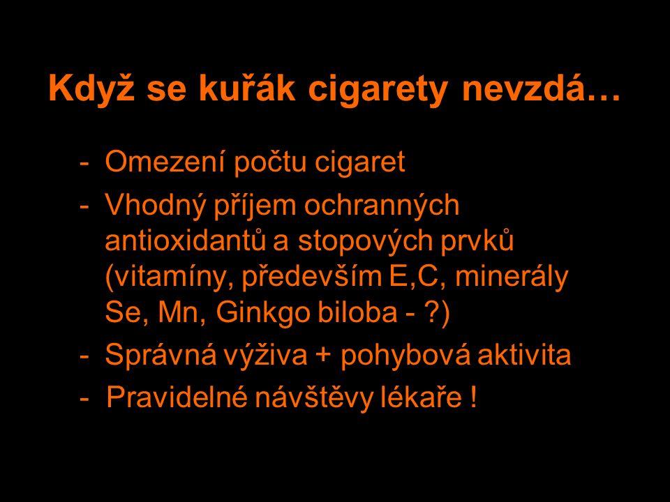 Když se kuřák cigarety nevzdá… -Omezení počtu cigaret -Vhodný příjem ochranných antioxidantů a stopových prvků (vitamíny, především E,C, minerály Se, Mn, Ginkgo biloba - ) -Správná výživa + pohybová aktivita - Pravidelné návštěvy lékaře !