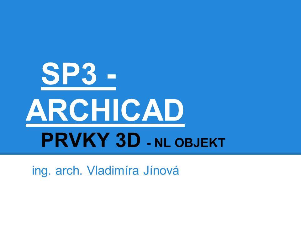 SP3 - ARCHICAD PRVKY 3D - NL OBJEKT ing. arch. Vladimíra Jínová