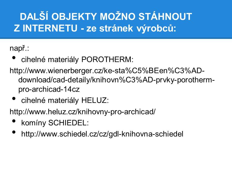 DALŠÍ OBJEKTY MOŽNO STÁHNOUT Z INTERNETU - ze stránek výrobců: např.: cihelné materiály POROTHERM: http://www.wienerberger.cz/ke-sta%C5%BEen%C3%AD- download/cad-detaily/knihovn%C3%AD-prvky-porotherm- pro-archicad-14cz cihelné materiály HELUZ: http://www.heluz.cz/knihovny-pro-archicad/ komíny SCHIEDEL: http://www.schiedel.cz/cz/gdl-knihovna-schiedel