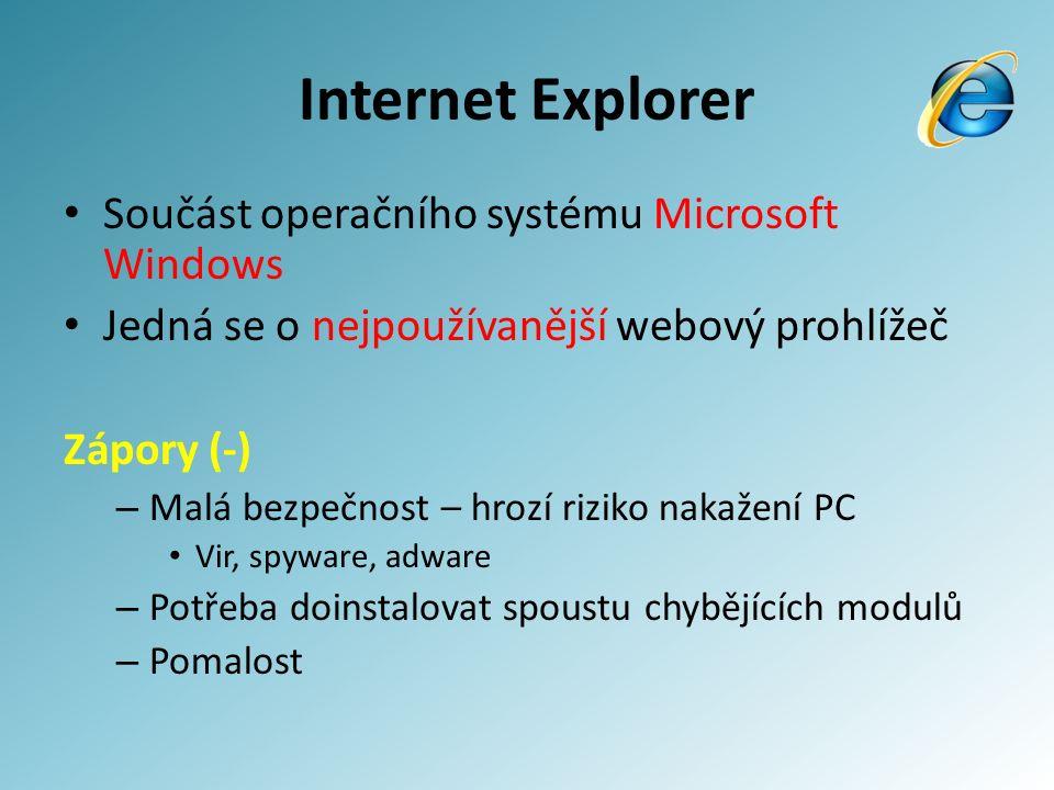Internet Explorer Součást operačního systému Microsoft Windows Jedná se o nejpoužívanější webový prohlížeč Zápory (-) – Malá bezpečnost – hrozí riziko nakažení PC Vir, spyware, adware – Potřeba doinstalovat spoustu chybějících modulů – Pomalost