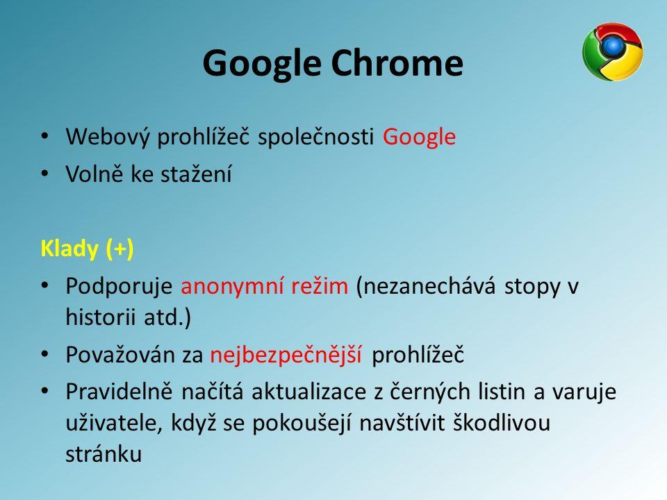Google Chrome Webový prohlížeč společnosti Google Volně ke stažení Klady (+) Podporuje anonymní režim (nezanechává stopy v historii atd.) Považován za nejbezpečnější prohlížeč Pravidelně načítá aktualizace z černých listin a varuje uživatele, když se pokoušejí navštívit škodlivou stránku