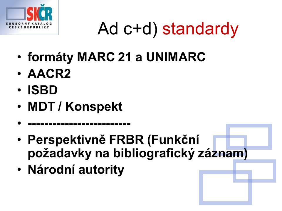 Ad c+d) standardy formáty MARC 21 a UNIMARC AACR2 ISBD MDT / Konspekt ------------------------- Perspektivně FRBR (Funkční požadavky na bibliografický záznam) Národní autority