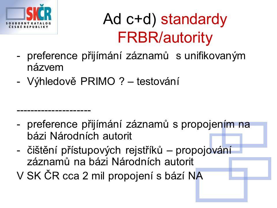 Ad c+d) standardy FRBR/autority -preference přijímání záznamů s unifikovaným názvem -Výhledově PRIMO .