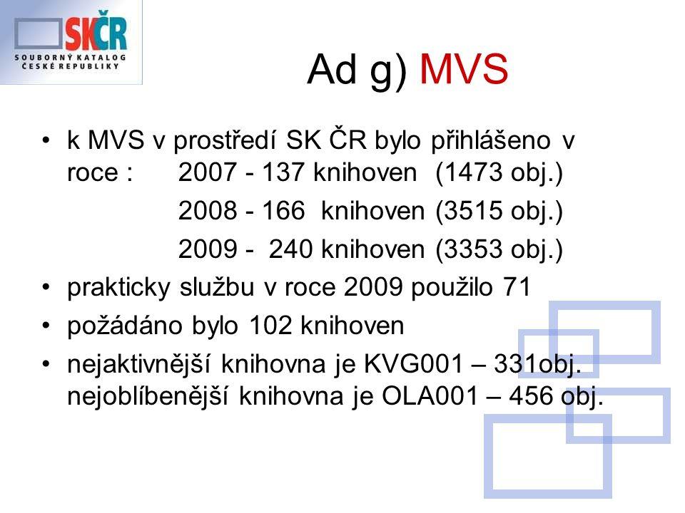 Ad g) MVS k MVS v prostředí SK ČR bylo přihlášeno v roce : 2007 - 137 knihoven (1473 obj.) 2008 - 166 knihoven (3515 obj.) 2009 - 240 knihoven (3353 obj.) prakticky službu v roce 2009 použilo 71 požádáno bylo 102 knihoven nejaktivnější knihovna je KVG001 – 331obj.