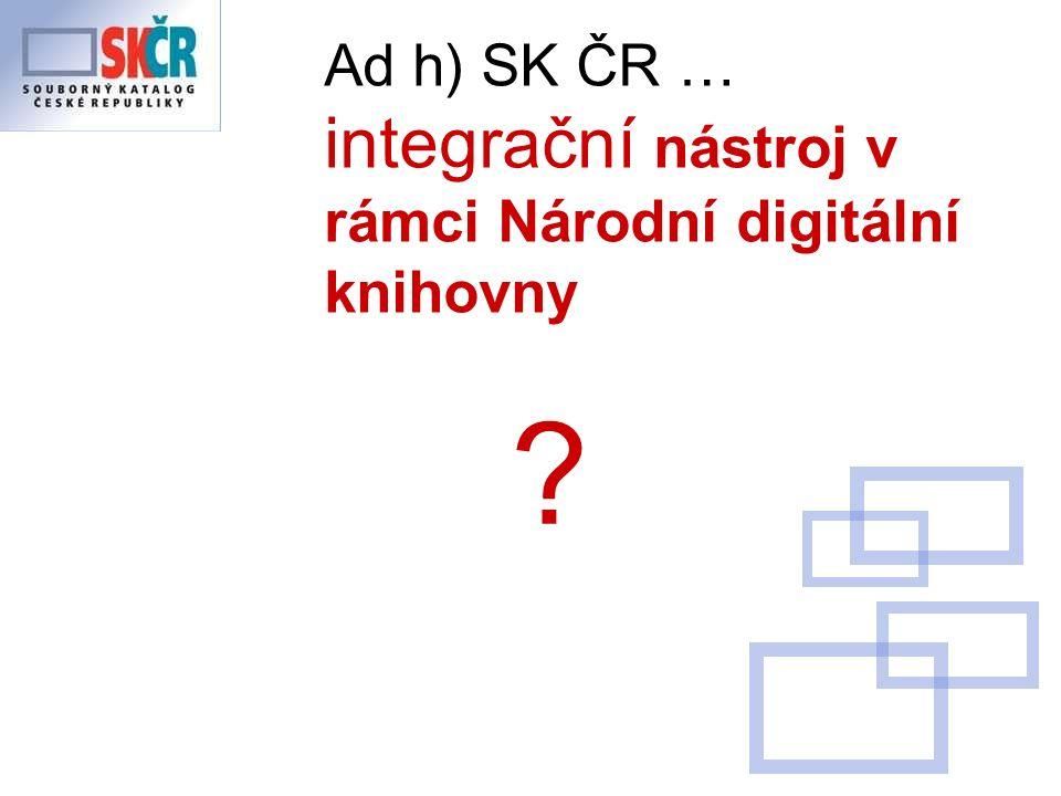 Ad h) SK ČR … integrační nástroj v rámci Národní digitální knihovny