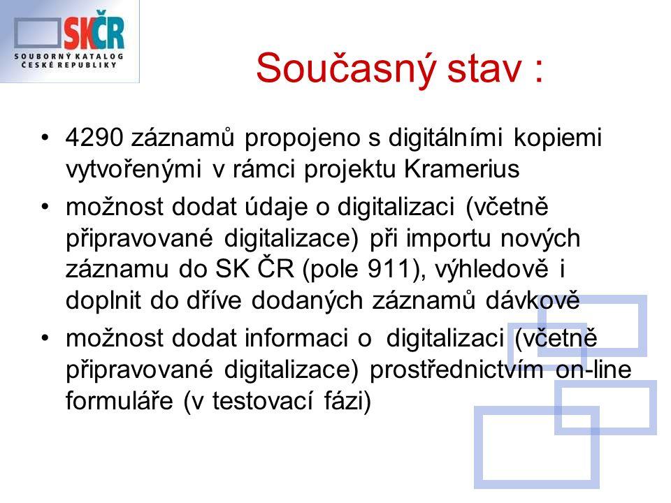 Současný stav : 4290 záznamů propojeno s digitálními kopiemi vytvořenými v rámci projektu Kramerius možnost dodat údaje o digitalizaci (včetně připravované digitalizace) při importu nových záznamu do SK ČR (pole 911), výhledově i doplnit do dříve dodaných záznamů dávkově možnost dodat informaci o digitalizaci (včetně připravované digitalizace) prostřednictvím on-line formuláře (v testovací fázi)