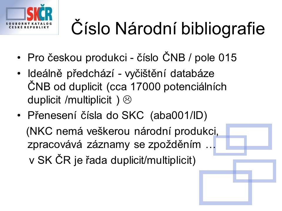 Číslo Národní bibliografie Pro českou produkci - číslo ČNB / pole 015 Ideálně předchází - vyčištění databáze ČNB od duplicit (cca 17000 potenciálních duplicit /multiplicit )  Přenesení čísla do SKC (aba001/ID) (NKC nemá veškerou národní produkci, zpracovává záznamy se zpožděním … v SK ČR je řada duplicit/multiplicit)