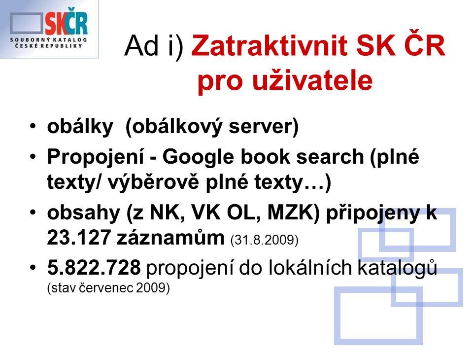 Ad i) Zatraktivnit SK ČR pro uživatele obálky (obálkový server) Propojení - Google book search (plné texty/ výběrově plné texty…) obsahy (z NK, VK OL, MZK) připojeny k 23.127 záznamům (31.8.2009) 5.822.728 propojení do lokálních katalogů (stav červenec 2009)
