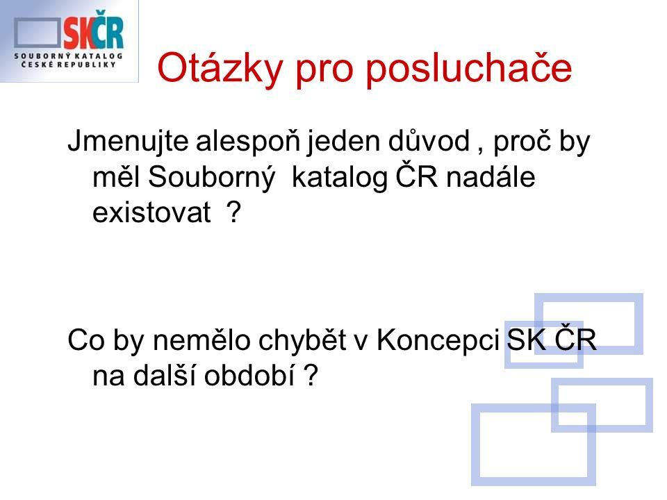 Otázky pro posluchače Jmenujte alespoň jeden důvod, proč by měl Souborný katalog ČR nadále existovat .