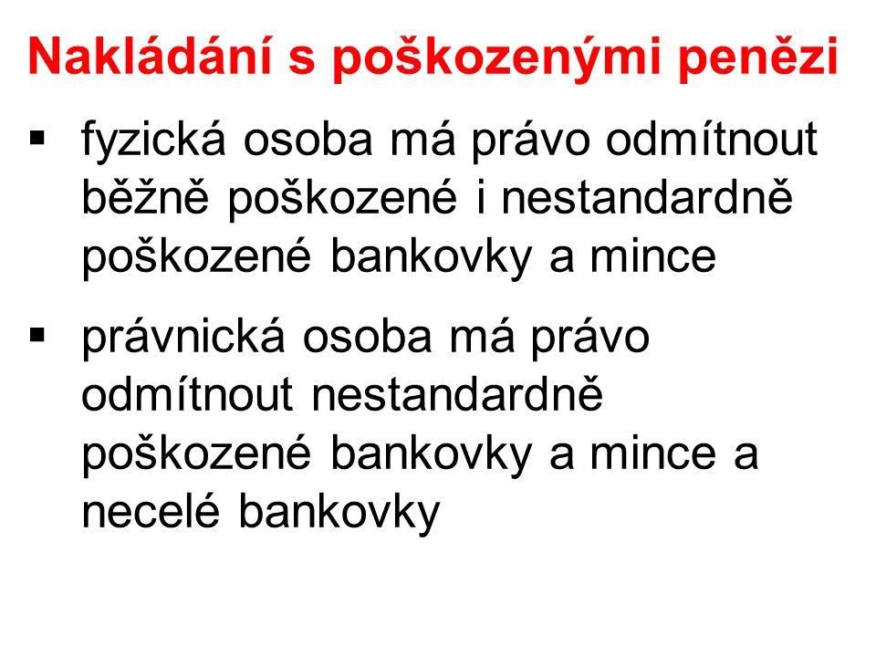 Nakládání s poškozenými penězi  fyzická osoba má právo odmítnout běžně poškozené i nestandardně poškozené bankovky a mince  právnická osoba má právo