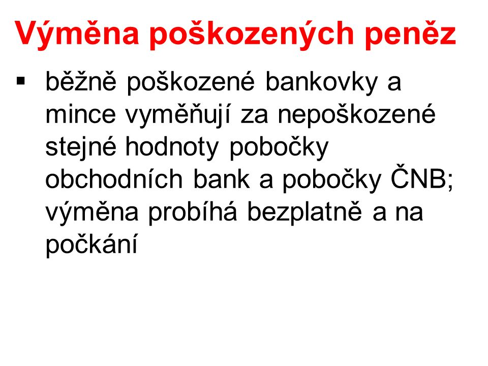 Výměna poškozených peněz  běžně poškozené bankovky a mince vyměňují za nepoškozené stejné hodnoty pobočky obchodních bank a pobočky ČNB; výměna probíhá bezplatně a na počkání