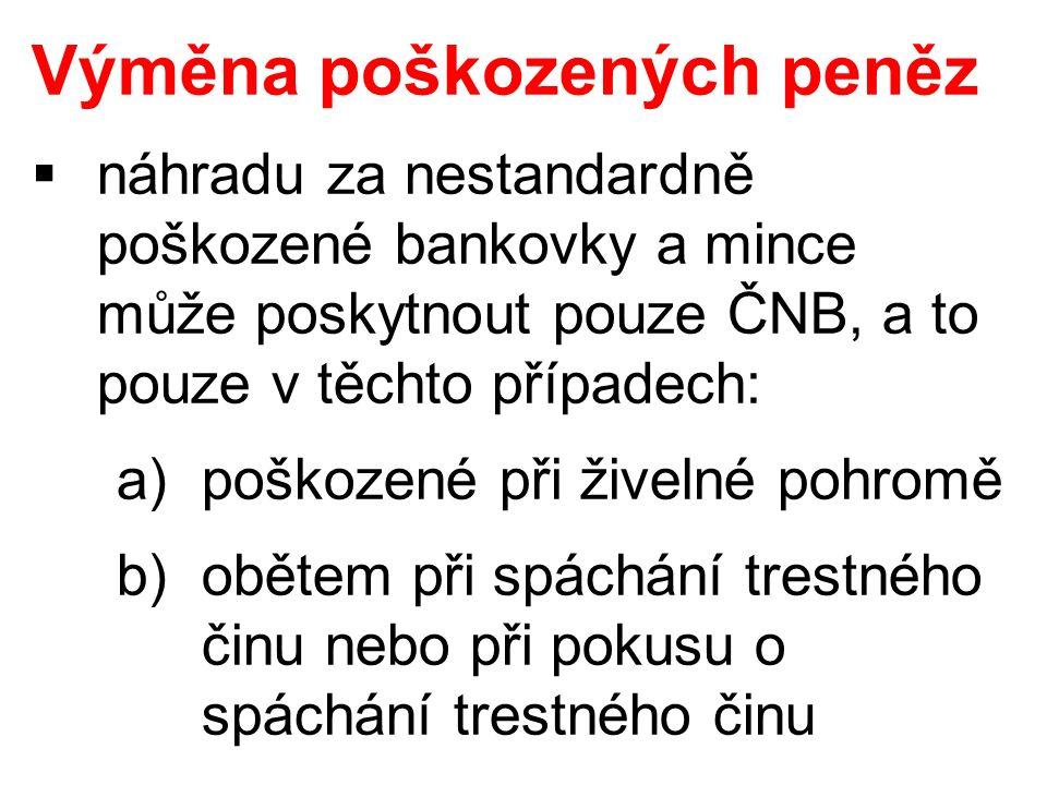 Výměna poškozených peněz  náhradu za nestandardně poškozené bankovky a mince může poskytnout pouze ČNB, a to pouze v těchto případech: a)poškozené při živelné pohromě b)obětem při spáchání trestného činu nebo při pokusu o spáchání trestného činu