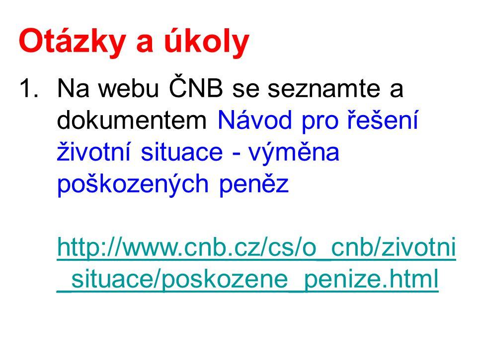 Otázky a úkoly 1.Na webu ČNB se seznamte a dokumentem Návod pro řešení životní situace - výměna poškozených peněz http://www.cnb.cz/cs/o_cnb/zivotni _situace/poskozene_penize.html http://www.cnb.cz/cs/o_cnb/zivotni _situace/poskozene_penize.html
