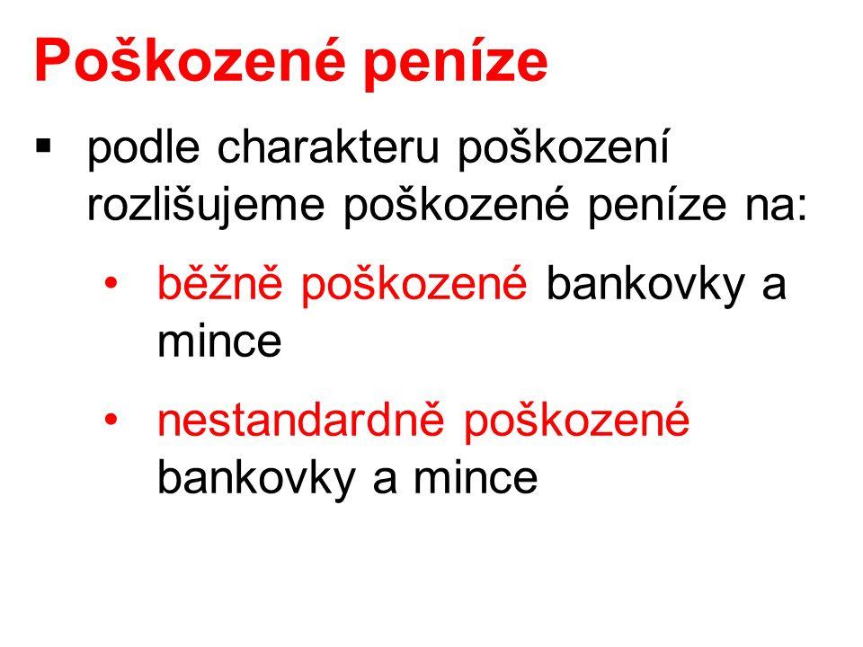  podle charakteru poškození rozlišujeme poškozené peníze na: běžně poškozené bankovky a mince nestandardně poškozené bankovky a mince