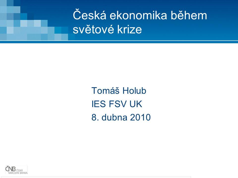 Česká ekonomika během světové krize Tomáš Holub IES FSV UK 8. dubna 2010