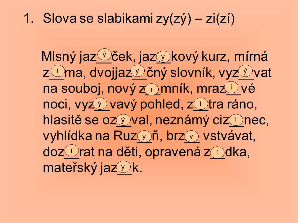 1.Slova se slabikami zy(zý) – zi(zí) Mlsný jaz__ček, jaz__kový kurz, mírná z__ma, dvojjaz__čný slovník, vyz__vat na souboj, nový z__mník, mraz__vé noci, vyz__vavý pohled, z__tra ráno, hlasitě se oz__val, neznámý ciz__nec, vyhlídka na Ruz__ň, brz__ vstvávat, doz__rat na děti, opravená z__dka, mateřský jaz__k.