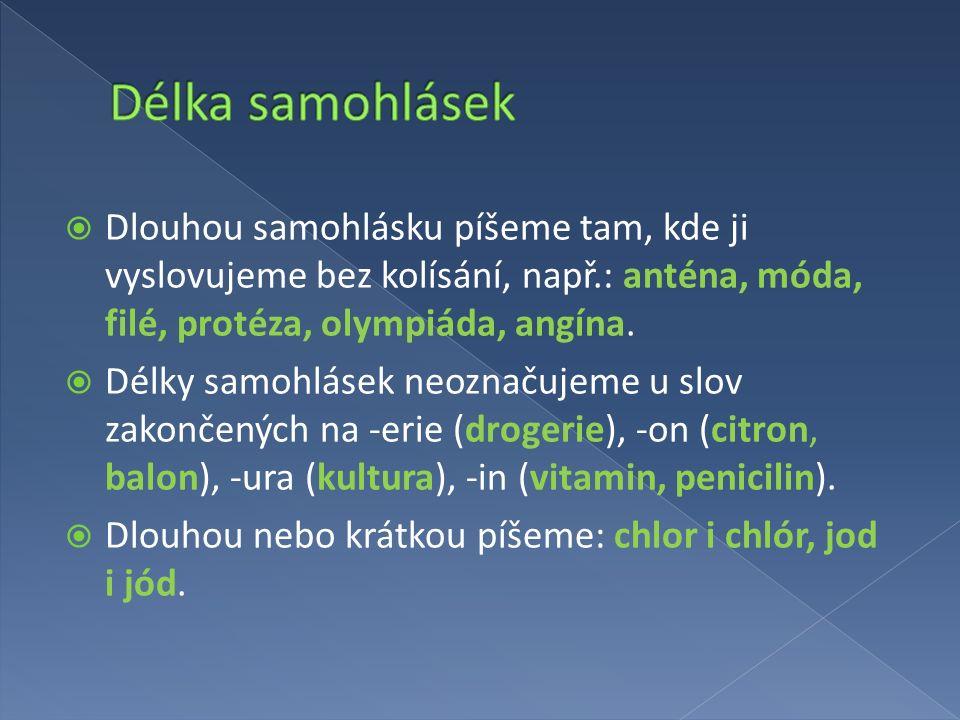 Dlouhou samohlásku píšeme tam, kde ji vyslovujeme bez kolísání, např.: anténa, móda, filé, protéza, olympiáda, angína.