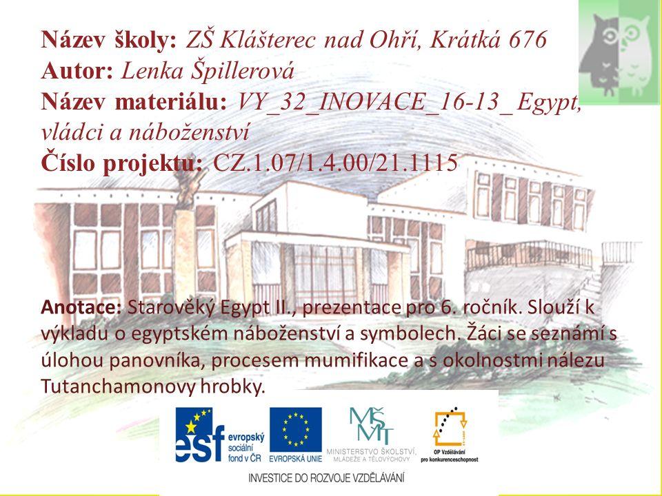 Název školy: ZŠ Klášterec nad Ohří, Krátká 676 Autor: Lenka Špillerová Název materiálu: VY_32_INOVACE_16-13_ Egypt, vládci a náboženství Číslo projektu: CZ.1.07/1.4.00/21.1115 Anotace: Starověký Egypt II., prezentace pro 6.