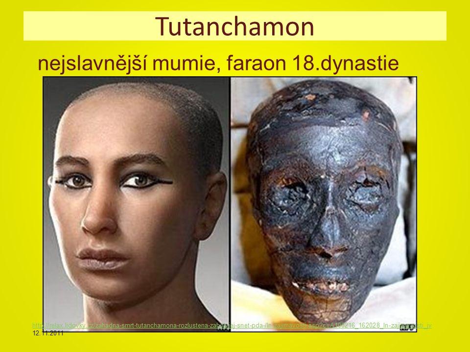 Tutanchamon nejslavnější mumie, faraon 18.dynastie http://relax.lidovky.cz/zahadna-smrt-tutanchamona-rozlustena-zabila-jej-snet-pda-/ln-zajimavosti.asp c=A100216_162028_ln-zajimavosti_jv http://relax.lidovky.cz/zahadna-smrt-tutanchamona-rozlustena-zabila-jej-snet-pda-/ln-zajimavosti.asp c=A100216_162028_ln-zajimavosti_jv 12.11.2011