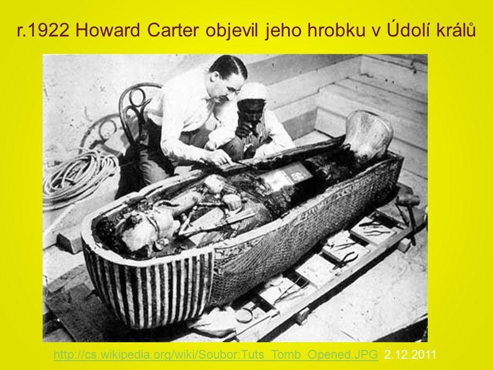 http://cs.wikipedia.org/wiki/Soubor:Tuts_Tomb_Opened.JPGhttp://cs.wikipedia.org/wiki/Soubor:Tuts_Tomb_Opened.JPG 2.12.2011 r.1922 Howard Carter objevil jeho hrobku v Údolí králů