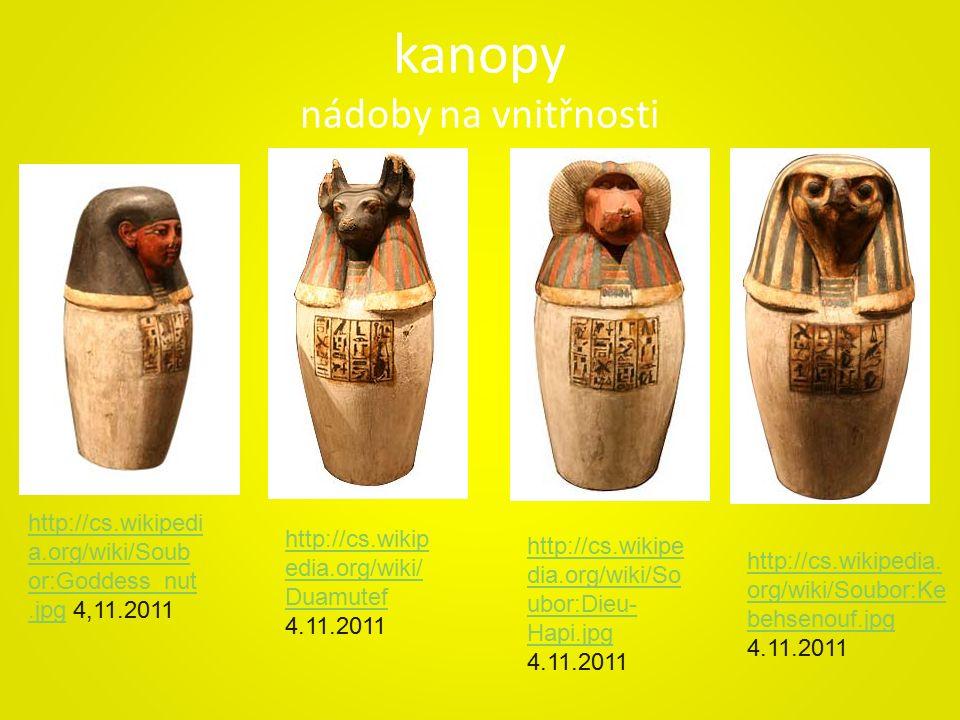 kanopy nádoby na vnitřnosti http://cs.wikipedi a.org/wiki/Soub or:Goddess_nut.jpghttp://cs.wikipedi a.org/wiki/Soub or:Goddess_nut.jpg 4,11.2011 http://cs.wikip edia.org/wiki/ Duamutef http://cs.wikip edia.org/wiki/ Duamutef 4.11.2011 http://cs.wikipe dia.org/wiki/So ubor:Dieu- Hapi.jpg http://cs.wikipe dia.org/wiki/So ubor:Dieu- Hapi.jpg 4.11.2011 http://cs.wikipedia.