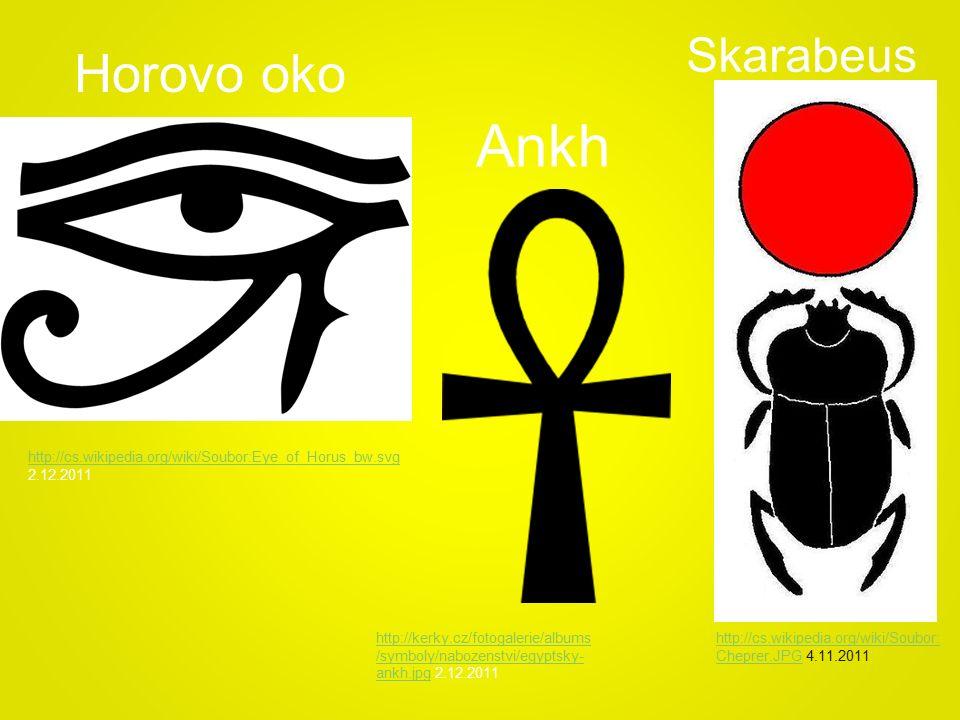 Ankh Horovo oko http://kerky.cz/fotogalerie/albums /symboly/nabozenstvi/egyptsky- ankh.jpghttp://kerky.cz/fotogalerie/albums /symboly/nabozenstvi/egyptsky- ankh.jpg 2.12.2011 http://cs.wikipedia.org/wiki/Soubor:Eye_of_Horus_bw.svg http://cs.wikipedia.org/wiki/Soubor:Eye_of_Horus_bw.svg 2.12.2011 http://cs.wikipedia.org/wiki/Soubor: Cheprer.JPGhttp://cs.wikipedia.org/wiki/Soubor: Cheprer.JPG 4.11.2011 Skarabeus