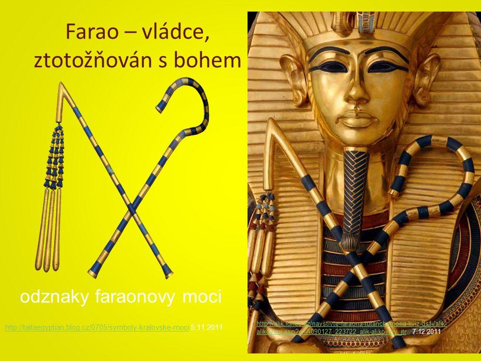 Farao – vládce, ztotožňován s bohem http://taitaegyptian.blog.cz/0705/symboly-kralovske-mocihttp://taitaegyptian.blog.cz/0705/symboly-kralovske-moci 5.11.2011 odznaky faraonovy moci http://alik.idnes.cz/navstivte-faraona-tutanchamona-kviz-dsf-/alik- alikoviny.asp?c=A090127_223722_alik-alikoviny_jtrhttp://alik.idnes.cz/navstivte-faraona-tutanchamona-kviz-dsf-/alik- alikoviny.asp?c=A090127_223722_alik-alikoviny_jtr 7.12.2011