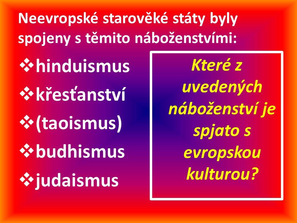 Neevropské starověké státy byly spojeny s těmito náboženstvími:  hinduismus  křesťanství  (taoismus)  budhismus  judaismus Které z uvedených náboženství je spjato s evropskou kulturou