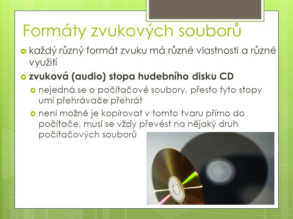 Formáty zvukových souborů  každý různý formát zvuku má různé vlastnosti a různé využití  zvuková (audio) stopa hudebního disku CD  nejedná se o počítačové soubory, přesto tyto stopy umí přehrávače přehrát  není možné je kopírovat v tomto tvaru přímo do počítače, musí se vždy převést na nějaký druh počítačových souborů