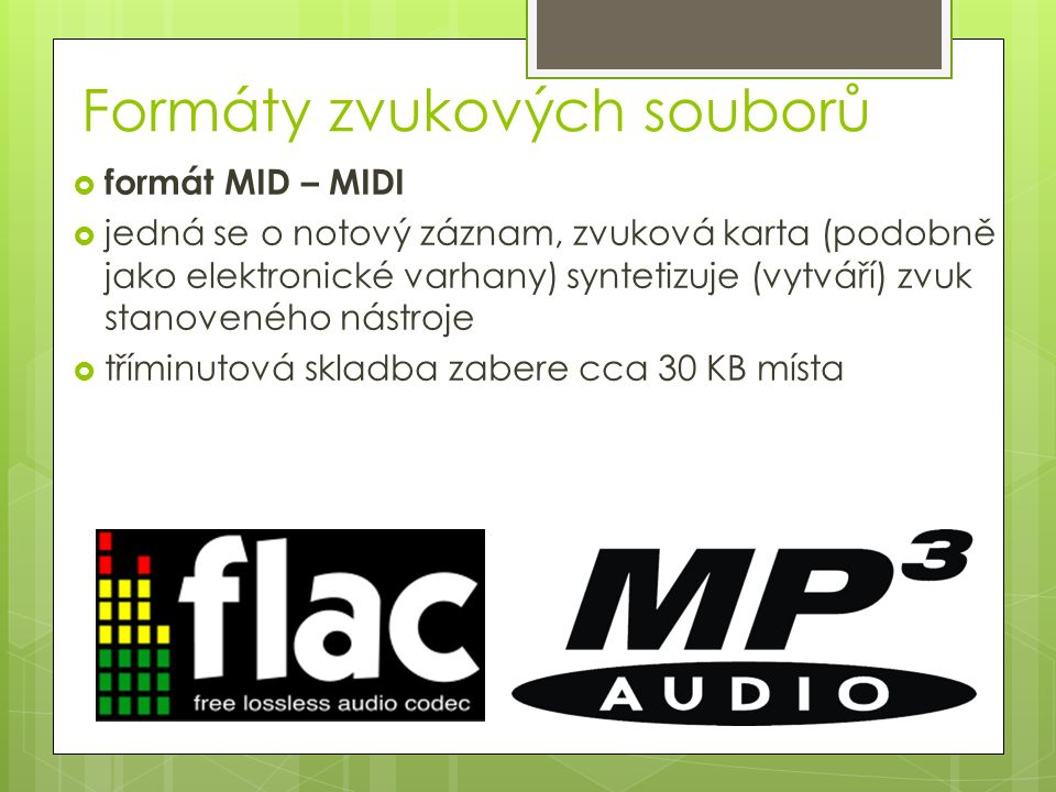 Formáty zvukových souborů  formát MID – MIDI  jedná se o notový záznam, zvuková karta (podobně jako elektronické varhany) syntetizuje (vytváří) zvuk stanoveného nástroje  tříminutová skladba zabere cca 30 KB místa