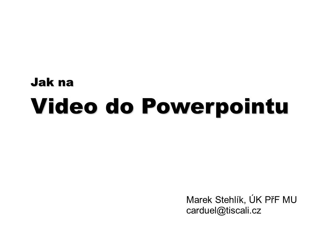 Jak na Video do Powerpointu Marek Stehlík, ÚK PřF MU carduel@tiscali.cz