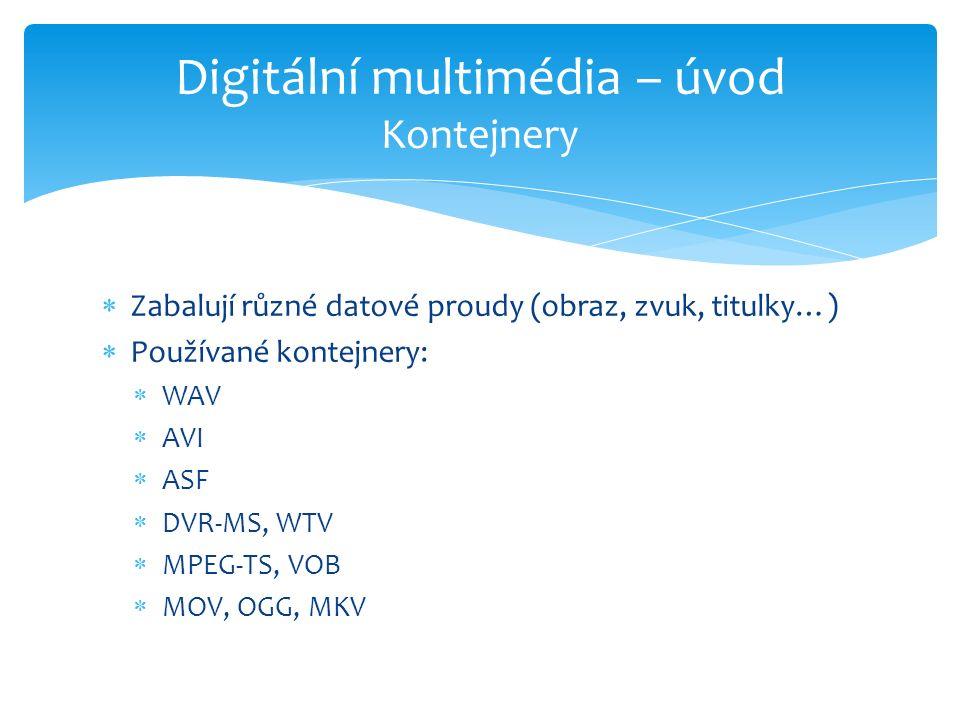  Zabalují různé datové proudy (obraz, zvuk, titulky…)  Používané kontejnery:  WAV  AVI  ASF  DVR-MS, WTV  MPEG-TS, VOB  MOV, OGG, MKV Digitální multimédia – úvod Kontejnery