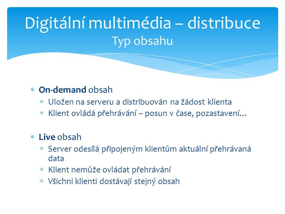  On-demand obsah  Uložen na serveru a distribuován na žádost klienta  Klient ovládá přehrávání – posun v čase, pozastavení…  Live obsah  Server odesílá připojeným klientům aktuální přehrávaná data  Klient nemůže ovládat přehrávání  Všichni klienti dostávají stejný obsah Digitální multimédia – distribuce Typ obsahu