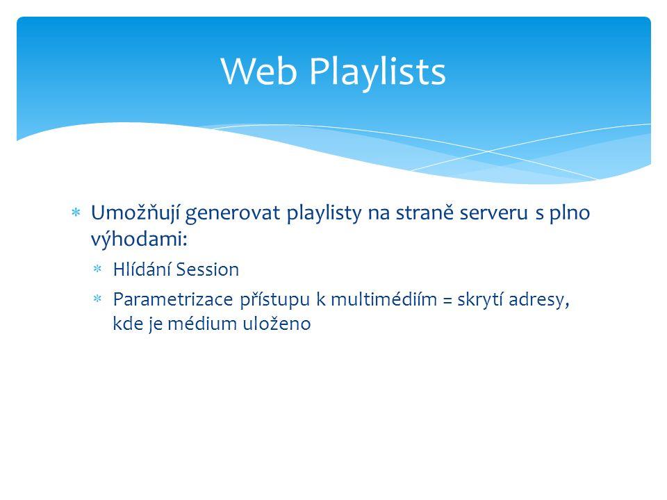  Umožňují generovat playlisty na straně serveru s plno výhodami:  Hlídání Session  Parametrizace přístupu k multimédiím = skrytí adresy, kde je médium uloženo Web Playlists