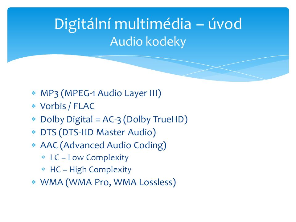 MP3 (MPEG-1 Audio Layer III)  Vorbis / FLAC  Dolby Digital = AC-3 (Dolby TrueHD)  DTS (DTS-HD Master Audio)  AAC (Advanced Audio Coding)  LC – Low Complexity  HC – High Complexity  WMA (WMA Pro, WMA Lossless) Digitální multimédia – úvod Audio kodeky