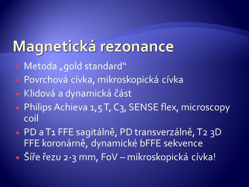 """ Metoda """"gold standard  Povrchová cívka, mikroskopická cívka  Klidová a dynamická část  Philips Achieva 1,5 T, C3, SENSE flex, microscopy coil  PD a T1 FFE sagitálně, PD transverzálně, T2 3D FFE koronárně, dynamické bFFE sekvence  Šíře řezu 2-3 mm, FoV – mikroskopická cívka!"""