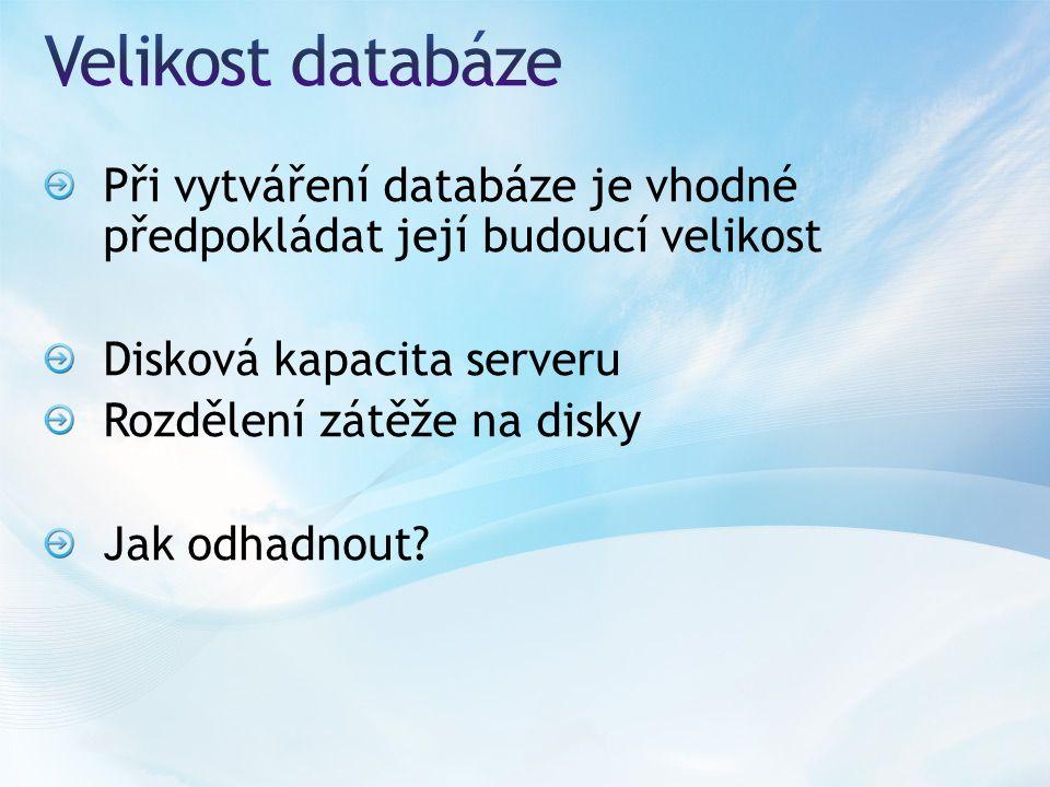 Při vytváření databáze je vhodné předpokládat její budoucí velikost Disková kapacita serveru Rozdělení zátěže na disky Jak odhadnout
