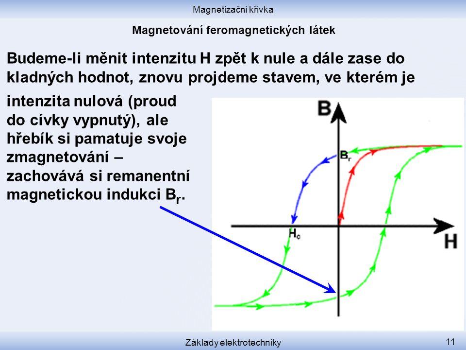 Magnetizační křivka Základy elektrotechniky 11 Budeme-li měnit intenzitu H zpět k nule a dále zase do kladných hodnot, znovu projdeme stavem, ve kterém je intenzita nulová (proud do cívky vypnutý), ale hřebík si pamatuje svoje zmagnetování – zachovává si remanentní magnetickou indukci B r.