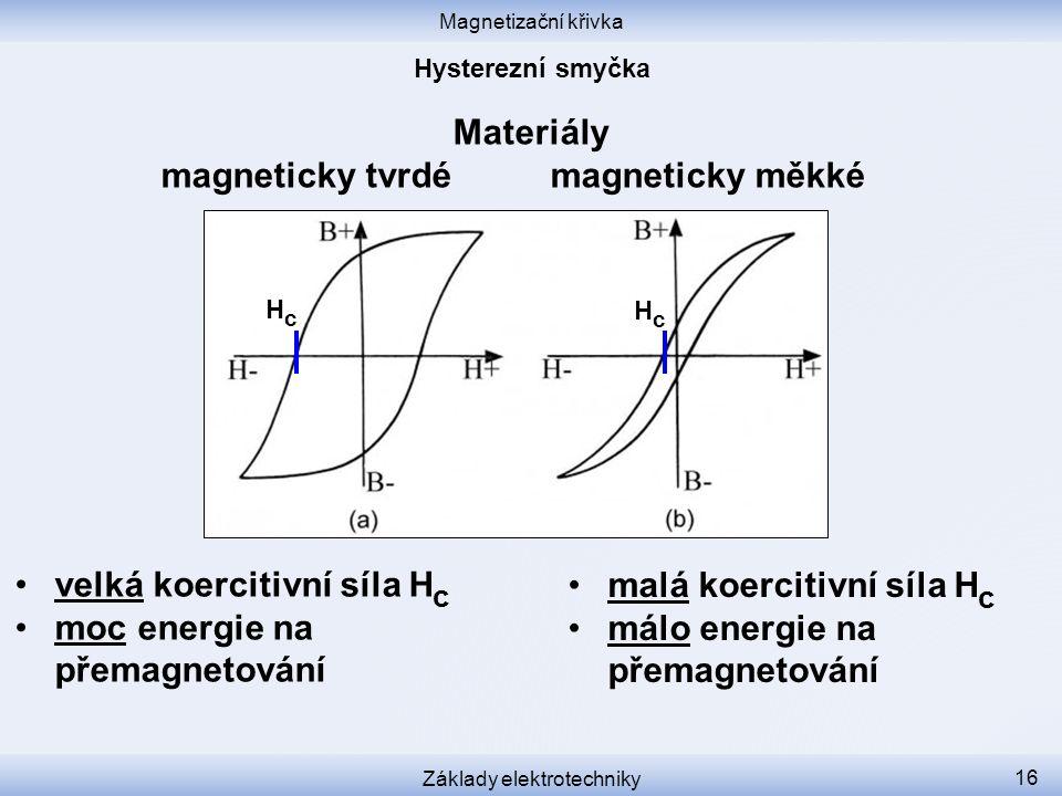 Magnetizační křivka Základy elektrotechniky 16 Materiály magneticky tvrdé magneticky měkké velká koercitivní síla H c moc energie na přemagnetování malá koercitivní síla H c málo energie na přemagnetování HcHc HcHc