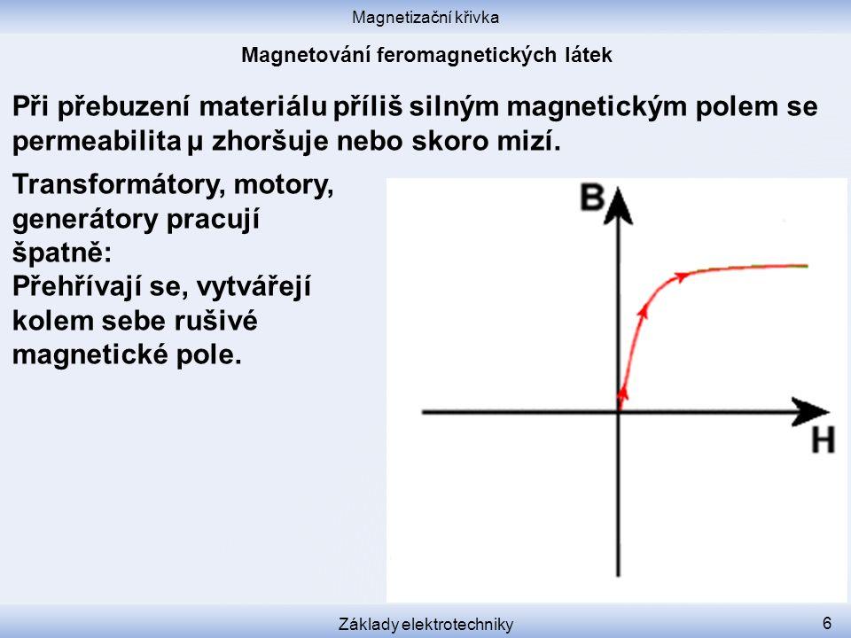 Magnetizační křivka Základy elektrotechniky 6 Při přebuzení materiálu příliš silným magnetickým polem se permeabilita μ zhoršuje nebo skoro mizí.