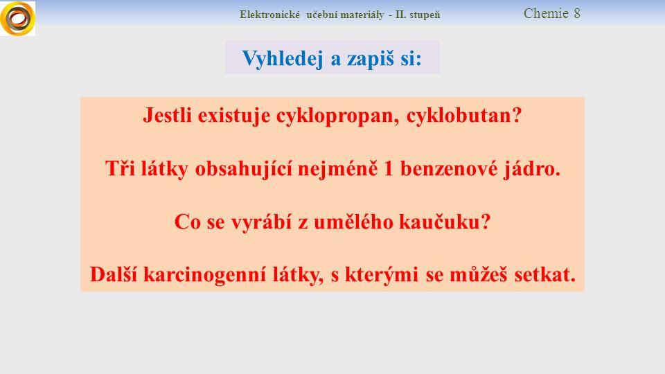 Elektronické učební materiály - II. stupeň Chemie 8 Vyhledej a zapiš si: Jestli existuje cyklopropan, cyklobutan? Tři látky obsahující nejméně 1 benze