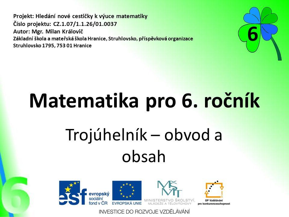 Matematika pro 6. ročník Trojúhelník – obvod a obsah Projekt: Hledání nové cestičky k výuce matematiky Číslo projektu: CZ.1.07/1.1.26/01.0037 Autor: M