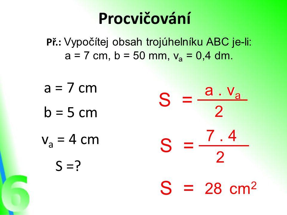 Procvičování Př.: Vypočítej obsah trojúhelníku ABC je-li: a = 7 cm, b = 50 mm, v a = 0,4 dm. a = 7 cm b = 5 cm v a = 4 cm S =? S= a. v a a. v a 2 S= 7