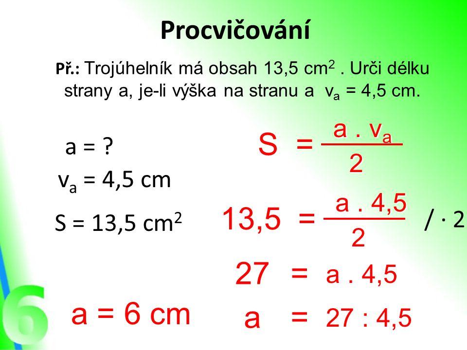 Procvičování Př.: Trojúhelník má obsah 13,5 cm 2. Urči délku strany a, je-li výška na stranu a v a = 4,5 cm. a = ? v a = 4,5 cm S = 13,5 cm 2 S= a. v