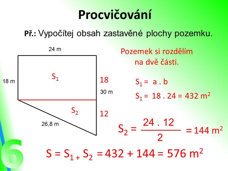 Procvičování Př.: Vypočítej obsah zastavěné plochy pozemku. 24 m 30 m 18 m 26,8 m Pozemek si rozdělím na dvě části. S1S1 S2S2 S1S1 =a. b S1S1 =18. 24=