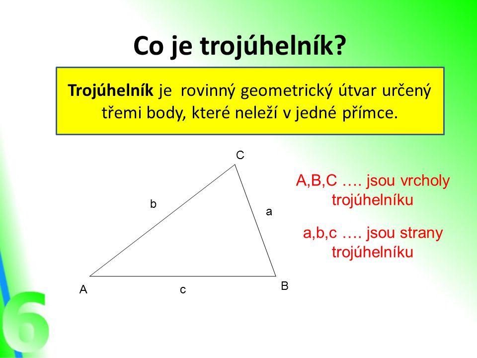 Co je trojúhelník? Trojúhelník je rovinný geometrický útvar určený třemi body, které neleží v jedné přímce. A B C A,B,C …. jsou vrcholy trojúhelníku a