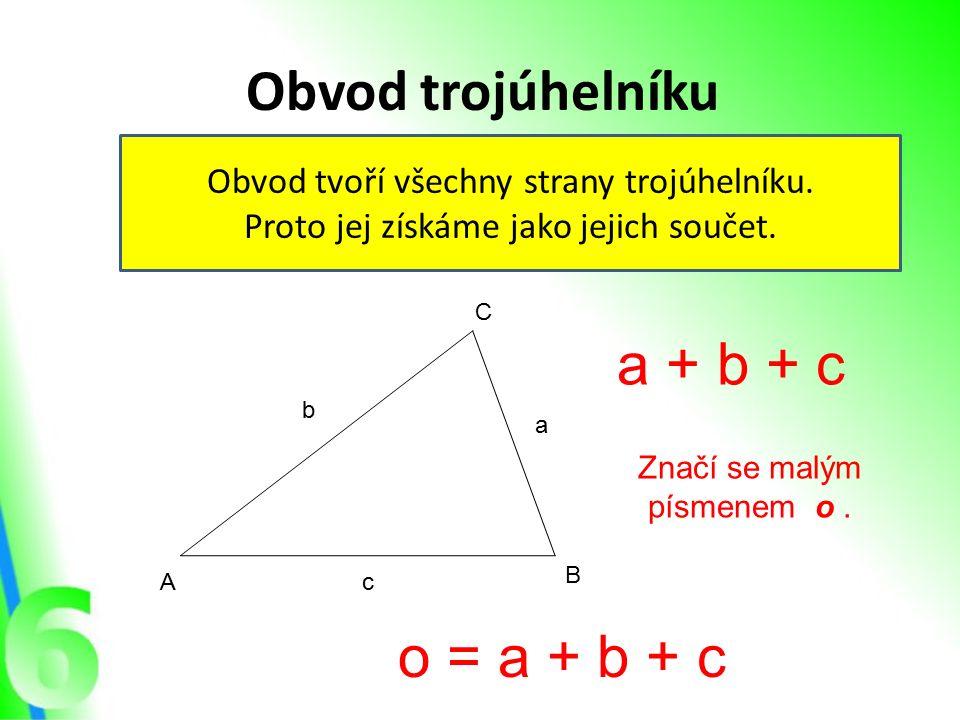 Obvod trojúhelníku Obvod tvoří všechny strany trojúhelníku. Proto jej získáme jako jejich součet. A B C a + b + c a b c Značí se malým písmenem o. o =