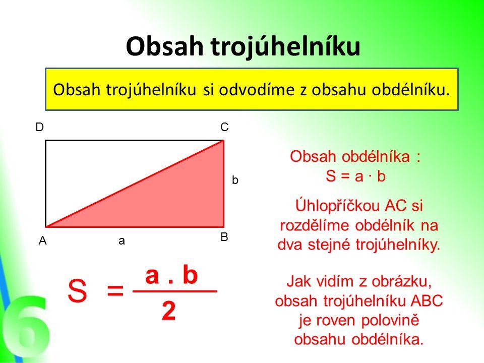 Obsah trojúhelníku Obsah trojúhelníku si odvodíme z obsahu obdélníku. A B CD a b Obsah obdélníka : S = a · b Úhlopříčkou AC si rozdělíme obdélník na d