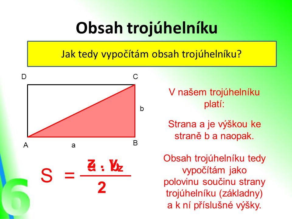 Obsah trojúhelníku Jak tedy vypočítám obsah trojúhelníku? A B CD a b S= a. b a. b 2 V našem trojúhelníku platí: Strana a je výškou ke straně b a naopa