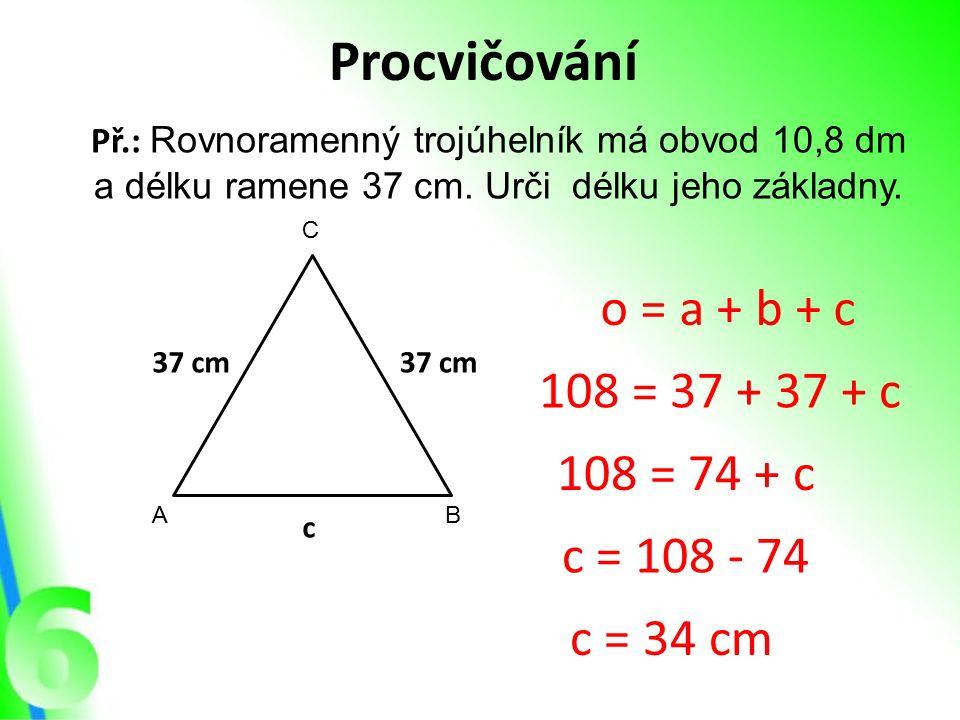 Procvičování Př.: Rovnoramenný trojúhelník má obvod 10,8 dm a délku ramene 37 cm. Urči délku jeho základny. AB C 37 cm c o = a + b + c 108 = 37 + 37 +